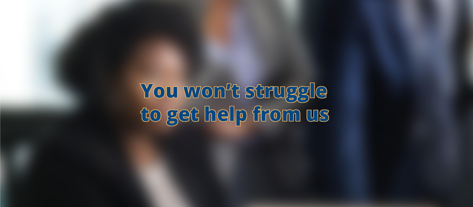 You Won't Struggle To Get Help From Us
